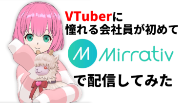 VTuberに憧れる会社員が初めて「Mirrativ(ミラティブ)」で配信してみた